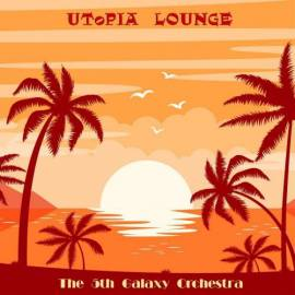 The 5th Galaxy Orchestra - Utopia Lounge (2018) FLAC